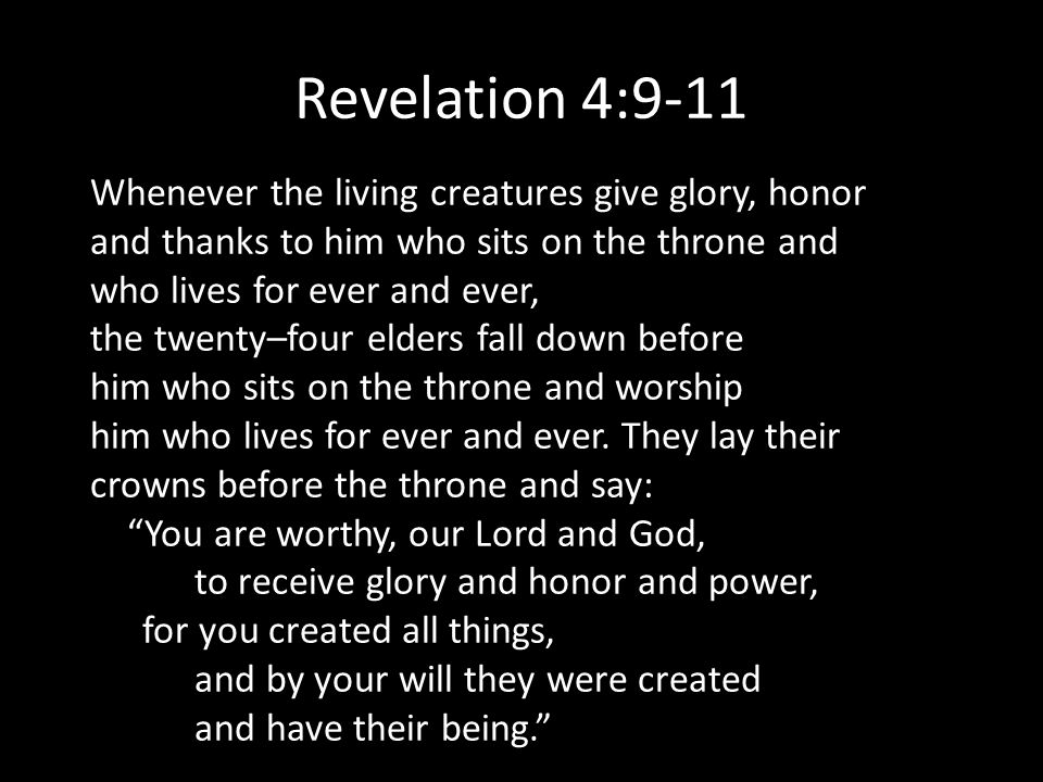 Revelation 4:9-11 Whenever the living creatures give glory, honor and thanks to him who sits on the throne and who lives for ever and ever, the twenty