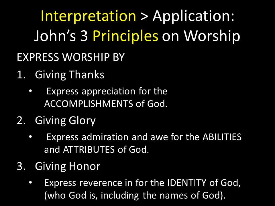 Interpretation > Application: Johns 3 Principles on Worship EXPRESS WORSHIP BY 1.