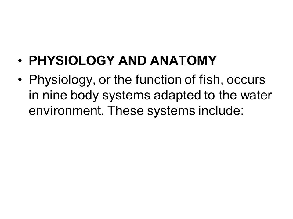 PHYSIOLOGY AND ANATOMY Physiology, or the function of fish, occurs in nine body systems adapted to the water environment. These systems include: