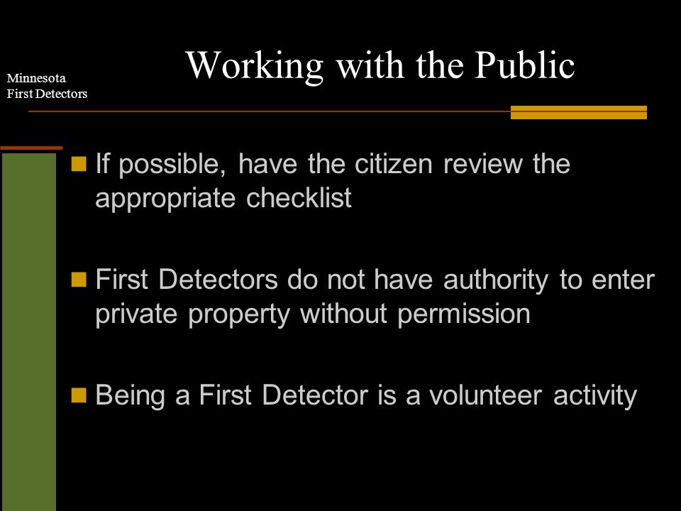 Minnesota First Detectors Working with the Public If possible, have the citizen review the appropriate checklist First Detectors do not have authority to enter private property without permission Being a First Detector is a volunteer activity