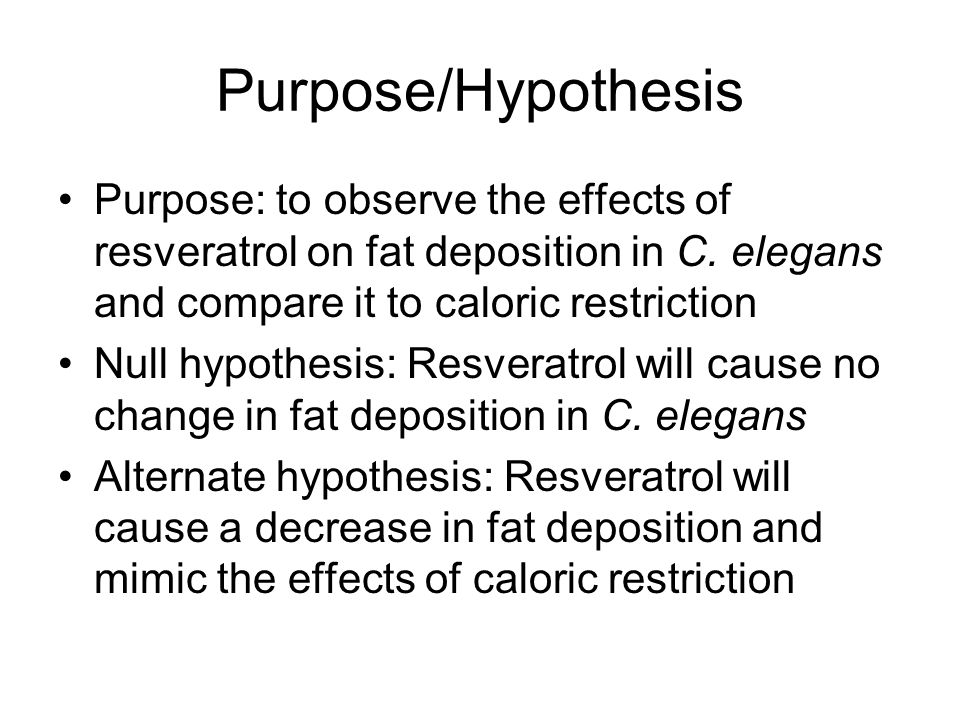 Purpose/Hypothesis Purpose: to observe the effects of resveratrol on fat deposition in C. elegans and compare it to caloric restriction Null hypothesi