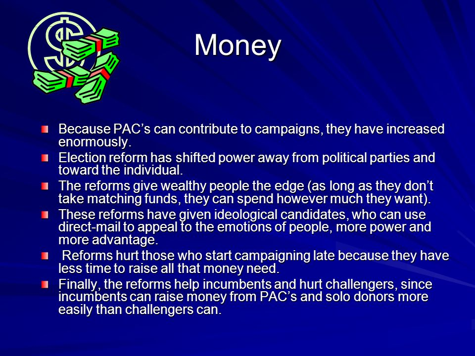 Money Because PACs can contribute to campaigns, they have increased enormously. Election reform has shifted power away from political parties and towa