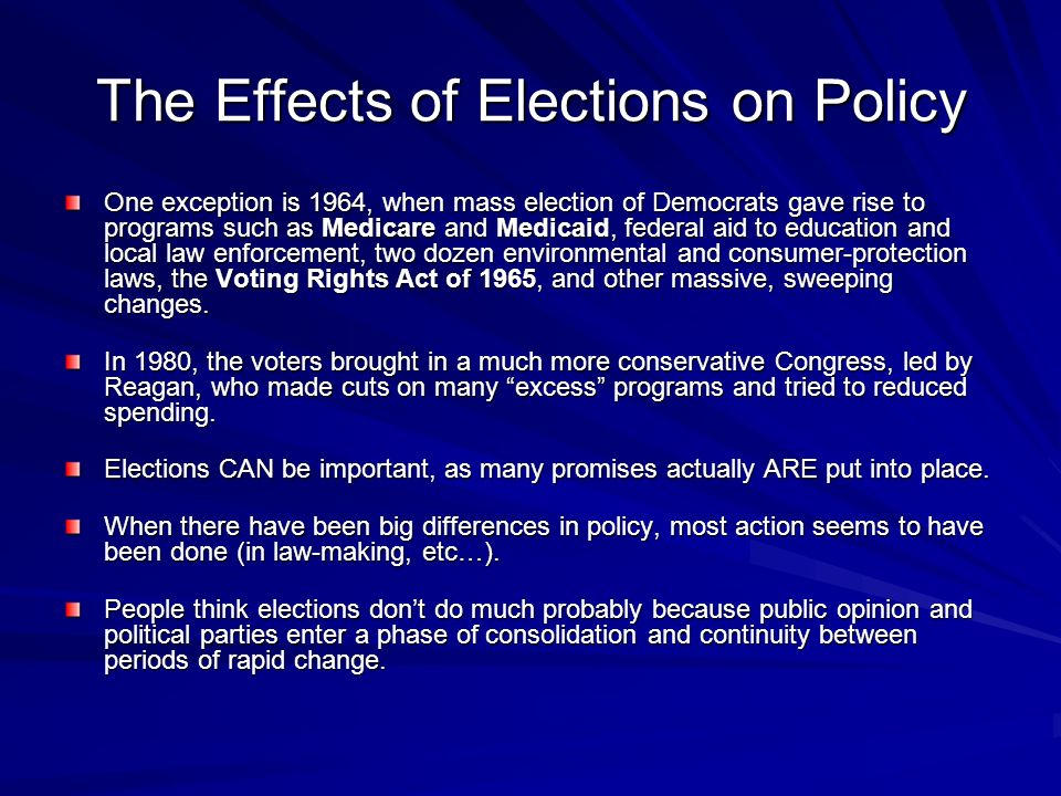 The Effects of Elections on Policy One exception is 1964, when mass election of Democrats gave rise to programs such as Medicare and Medicaid, federal
