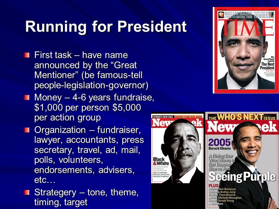 Running for President First task – have name announced by the Great Mentioner (be famous-tell people-legislation-governor) Money – 4-6 years fundraise