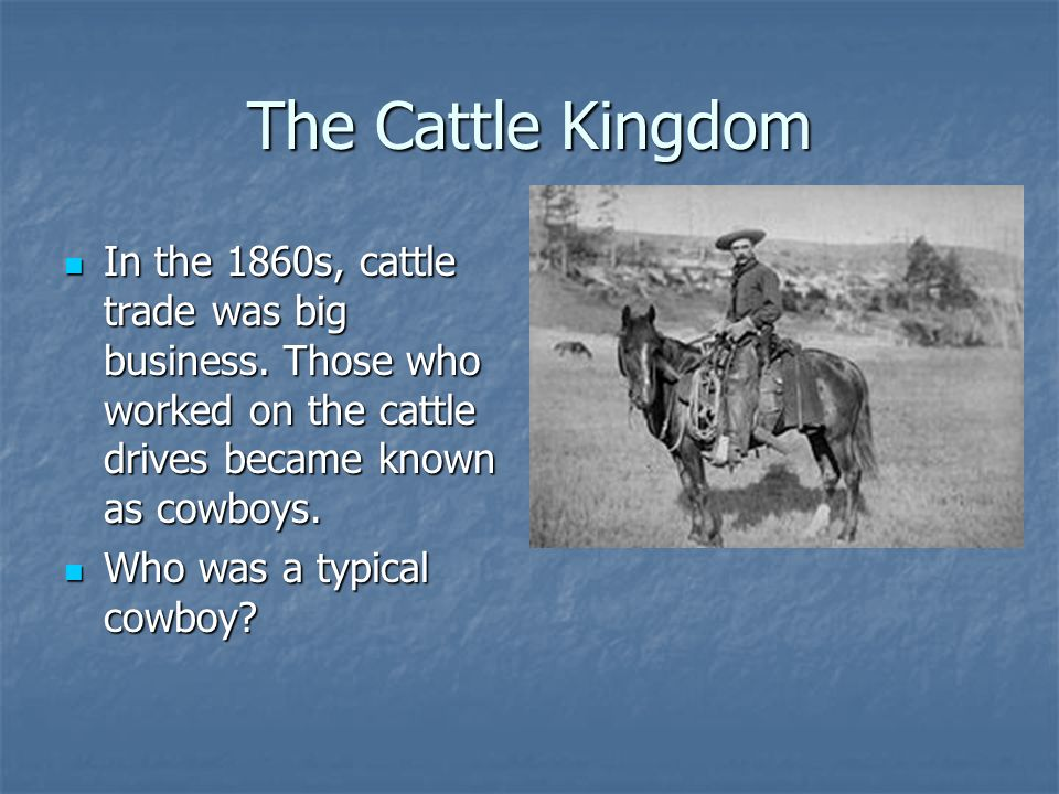 The Cattle Kingdom In the 1860s, cattle trade was big business. Those who worked on the cattle drives became known as cowboys. In the 1860s, cattle tr