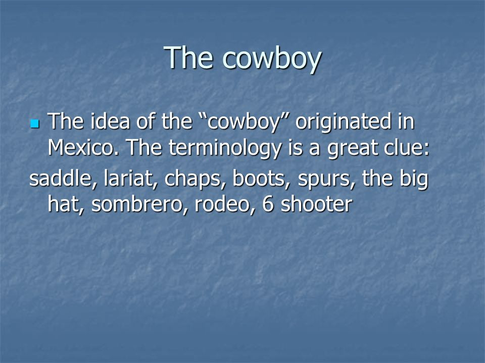 The cowboy The idea of the cowboy originated in Mexico. The terminology is a great clue: The idea of the cowboy originated in Mexico. The terminology