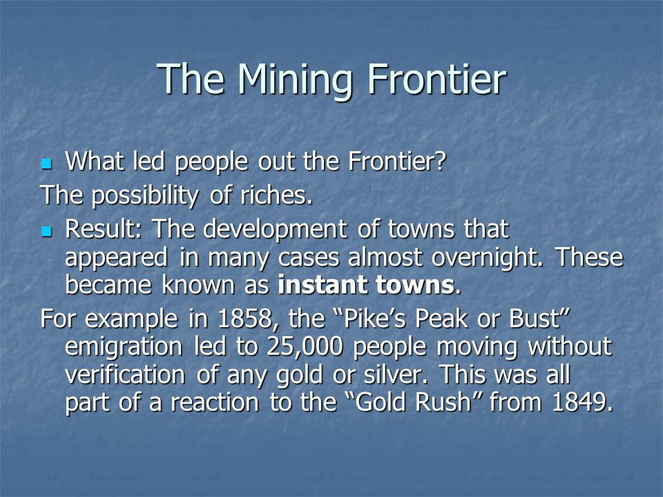 The Mining Frontier What led people out the Frontier? What led people out the Frontier? The possibility of riches. Result: The development of towns th