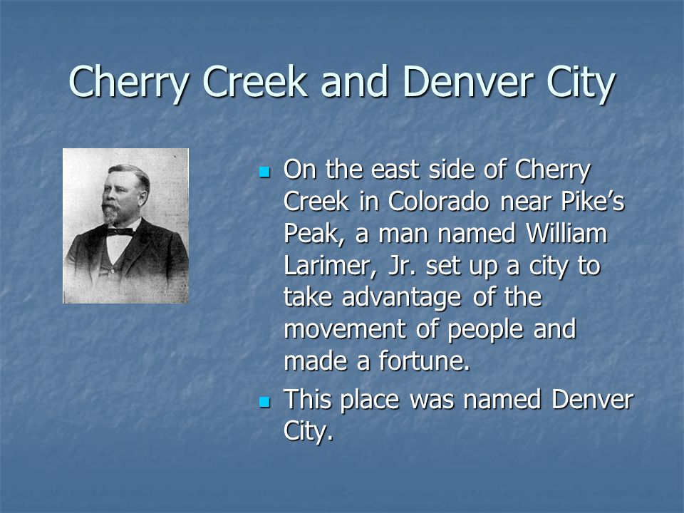 Cherry Creek and Denver City On the east side of Cherry Creek in Colorado near Pikes Peak, a man named William Larimer, Jr. set up a city to take adva