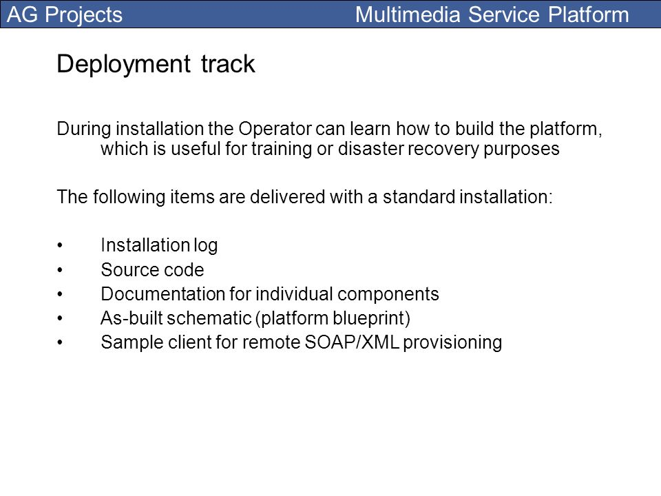 AG Projects Multimedia Service Platform Deployment track During installation the Operator can learn how to build the platform, which is useful for tra