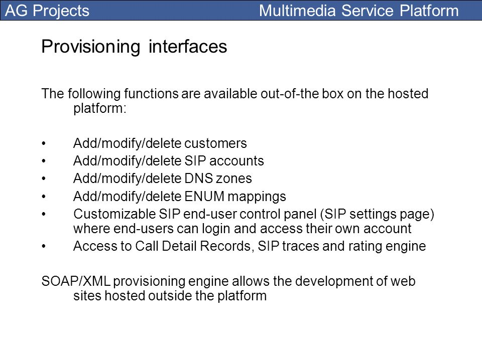 AG Projects Multimedia Service Platform Provisioning interfaces The following functions are available out-of-the box on the hosted platform: Add/modif