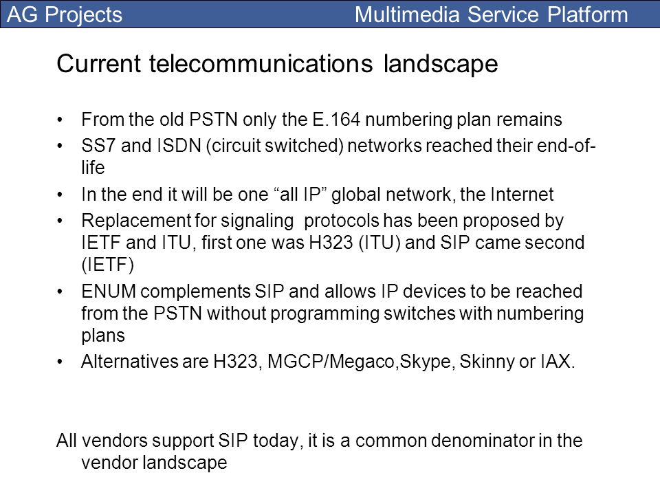 AG Projects Multimedia Service Platform Current telecommunications landscape From the old PSTN only the E.164 numbering plan remains SS7 and ISDN (cir