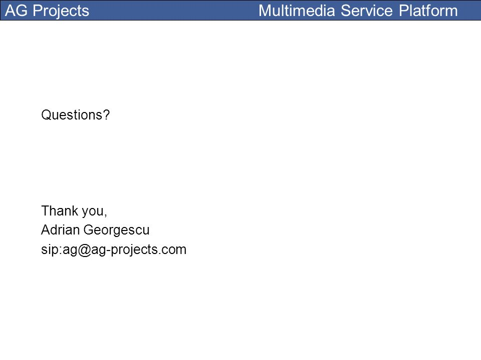 AG Projects Multimedia Service Platform Questions? Thank you, Adrian Georgescu sip:ag@ag-projects.com