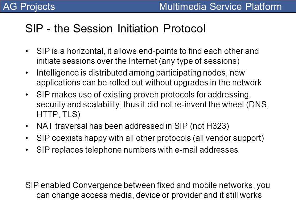 AG Projects Multimedia Service Platform SIP - the Session Initiation Protocol SIP is a horizontal, it allows end-points to find each other and initiat