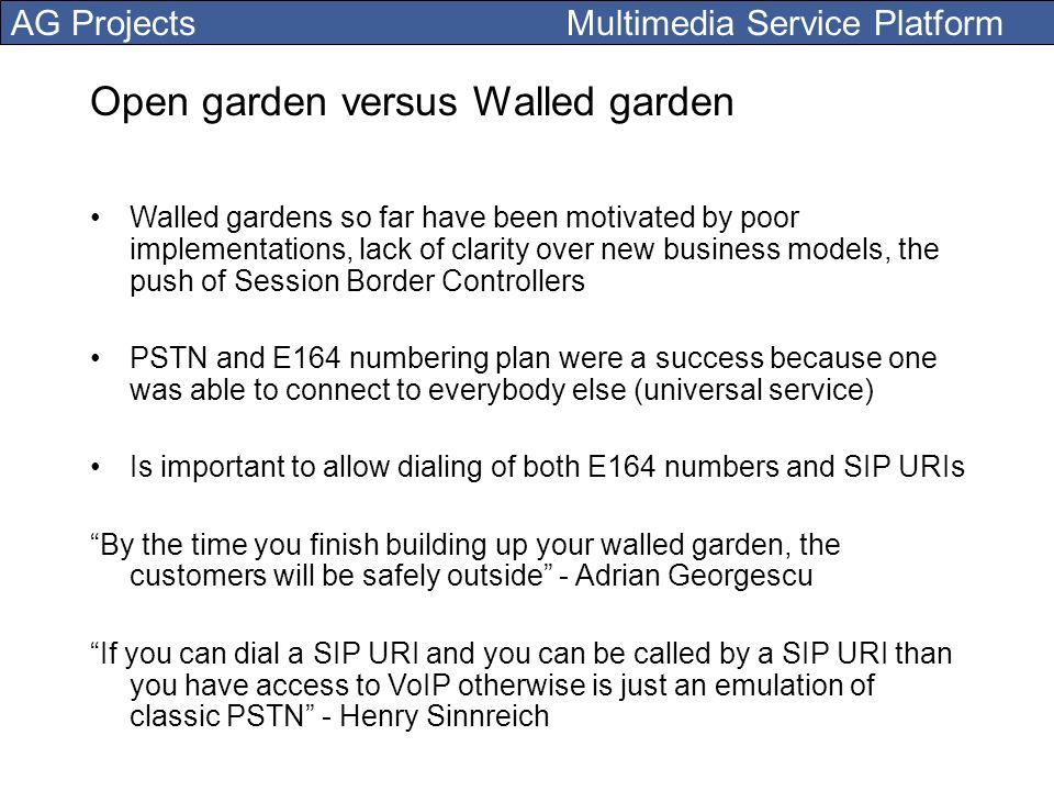 AG Projects Multimedia Service Platform Open garden versus Walled garden Walled gardens so far have been motivated by poor implementations, lack of cl