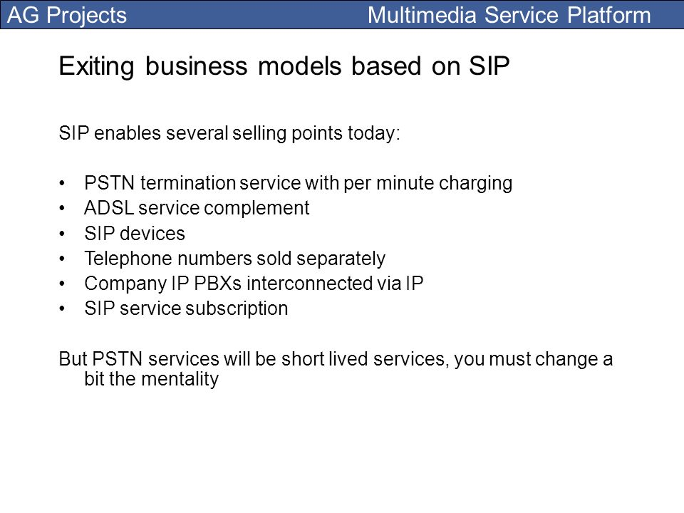 AG Projects Multimedia Service Platform Exiting business models based on SIP SIP enables several selling points today: PSTN termination service with p