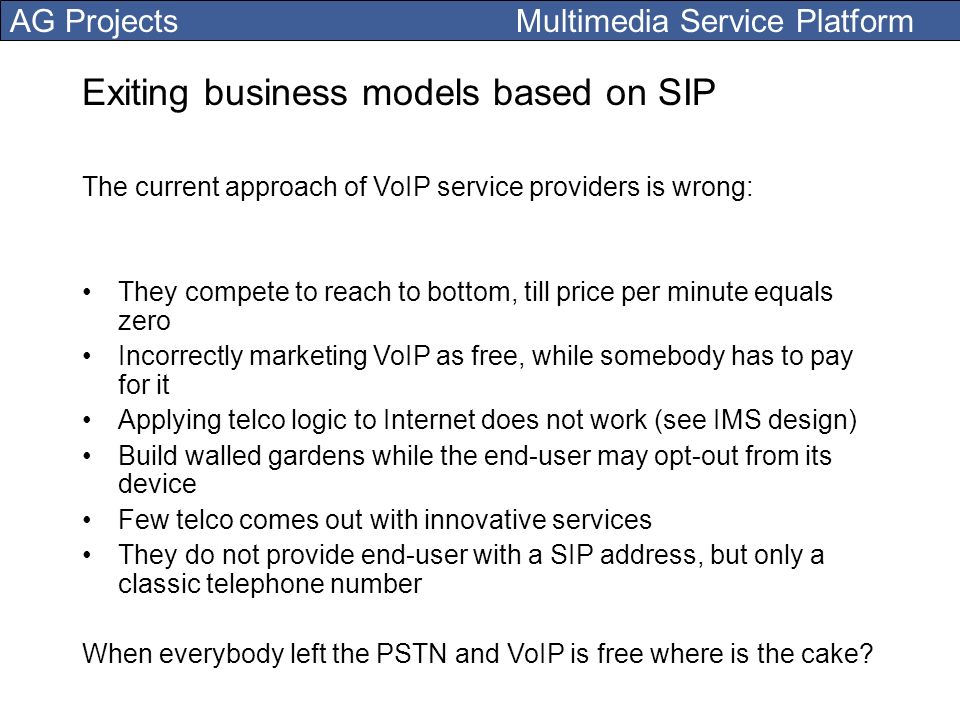 AG Projects Multimedia Service Platform Exiting business models based on SIP The current approach of VoIP service providers is wrong: They compete to