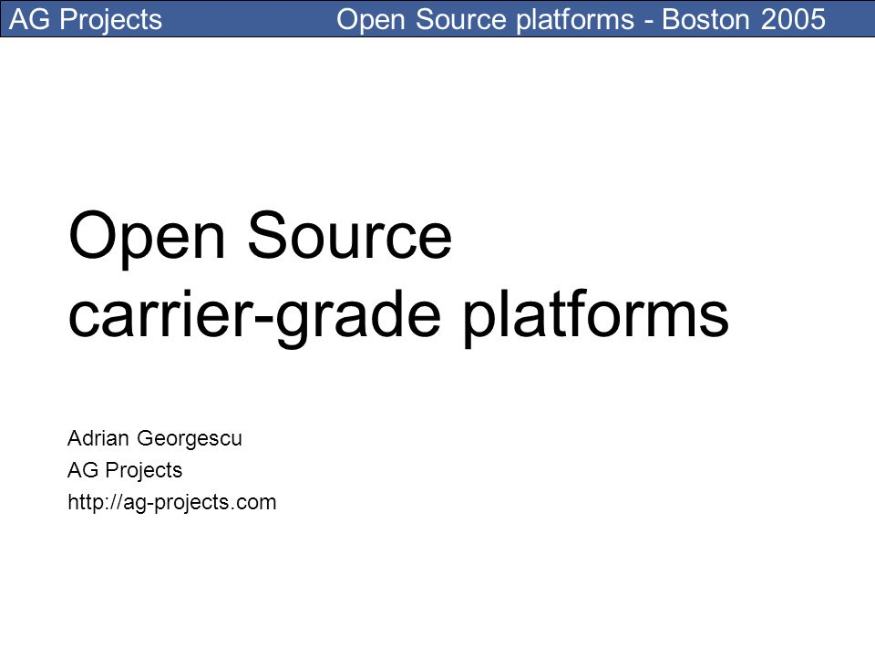 AG Projects Open Source platforms - Boston 2005 Open Source carrier-grade platforms Adrian Georgescu AG Projects http://ag-projects.com