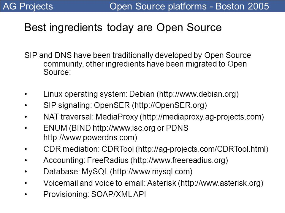 AG Projects Open Source platforms - Boston 2005 Best ingredients today are Open Source SIP and DNS have been traditionally developed by Open Source community, other ingredients have been migrated to Open Source: Linux operating system: Debian (http://www.debian.org) SIP signaling: OpenSER (http://OpenSER.org) NAT traversal: MediaProxy (http://mediaproxy.ag-projects.com) ENUM (BIND http://www.isc.org or PDNS http://www.powerdns.com) CDR mediation: CDRTool (http://ag-projects.com/CDRTool.html) Accounting: FreeRadius (http://www.freereadius.org) Database: MySQL (http://www.mysql.com) Voicemail and voice to email: Asterisk (http://www.asterisk.org) Provisioning: SOAP/XML API