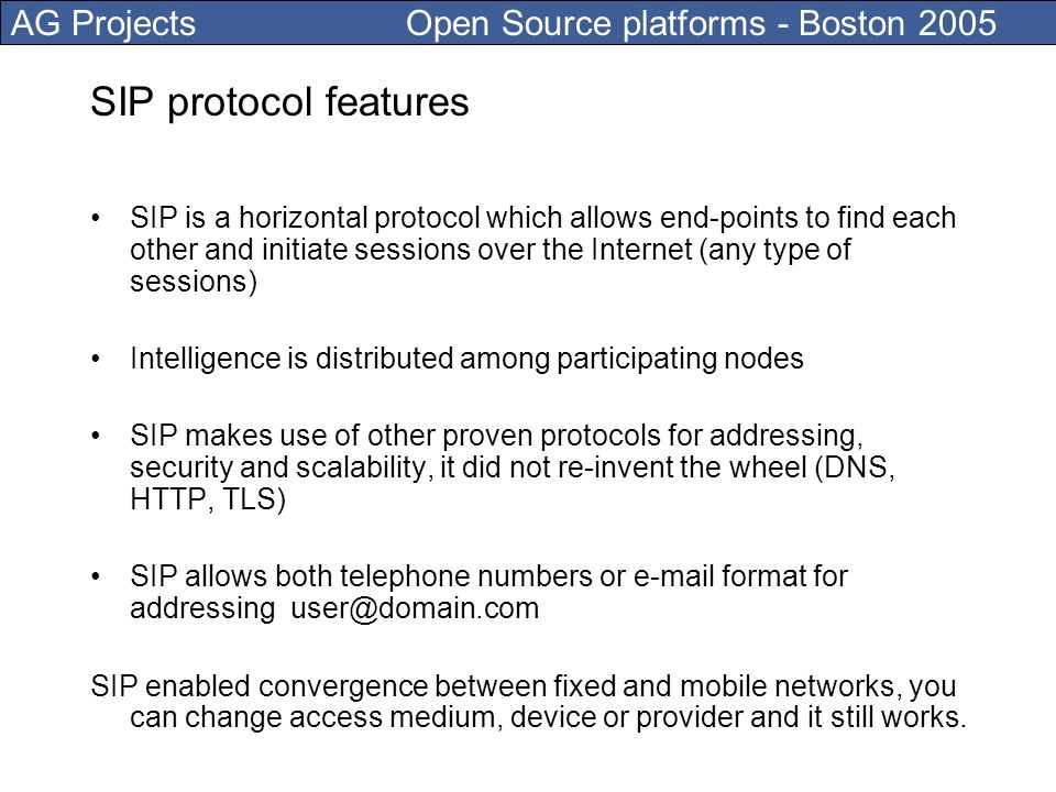 AG Projects Open Source platforms - Boston 2005 SIP protocol features SIP is a horizontal protocol which allows end-points to find each other and initiate sessions over the Internet (any type of sessions) Intelligence is distributed among participating nodes SIP makes use of other proven protocols for addressing, security and scalability, it did not re-invent the wheel (DNS, HTTP, TLS) SIP allows both telephone numbers or e-mail format for addressing user@domain.com SIP enabled convergence between fixed and mobile networks, you can change access medium, device or provider and it still works.