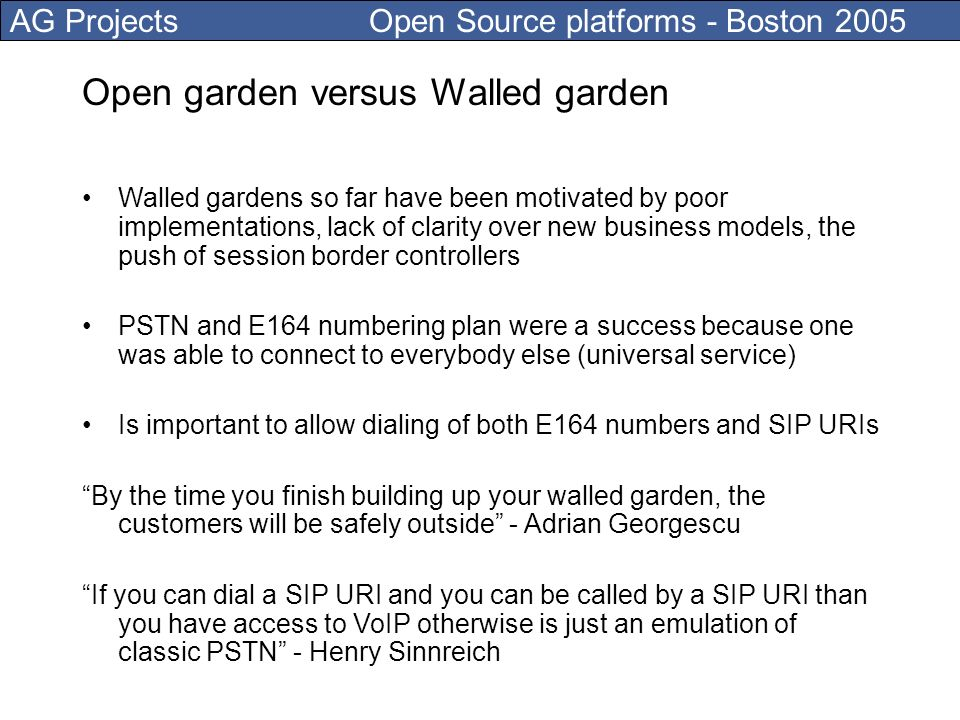 AG Projects Open Source platforms - Boston 2005 Open garden versus Walled garden Walled gardens so far have been motivated by poor implementations, lack of clarity over new business models, the push of session border controllers PSTN and E164 numbering plan were a success because one was able to connect to everybody else (universal service) Is important to allow dialing of both E164 numbers and SIP URIs By the time you finish building up your walled garden, the customers will be safely outside - Adrian Georgescu If you can dial a SIP URI and you can be called by a SIP URI than you have access to VoIP otherwise is just an emulation of classic PSTN - Henry Sinnreich