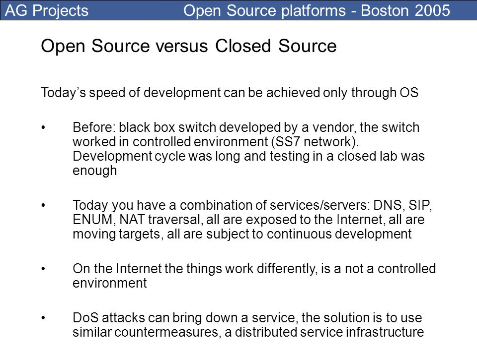 AG Projects Open Source platforms - Boston 2005 Open Source versus Closed Source Todays speed of development can be achieved only through OS Before: black box switch developed by a vendor, the switch worked in controlled environment (SS7 network).