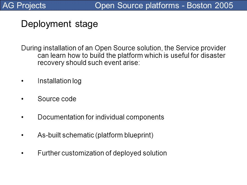 AG Projects Open Source platforms - Boston 2005 Deployment stage During installation of an Open Source solution, the Service provider can learn how to build the platform which is useful for disaster recovery should such event arise: Installation log Source code Documentation for individual components As-built schematic (platform blueprint) Further customization of deployed solution