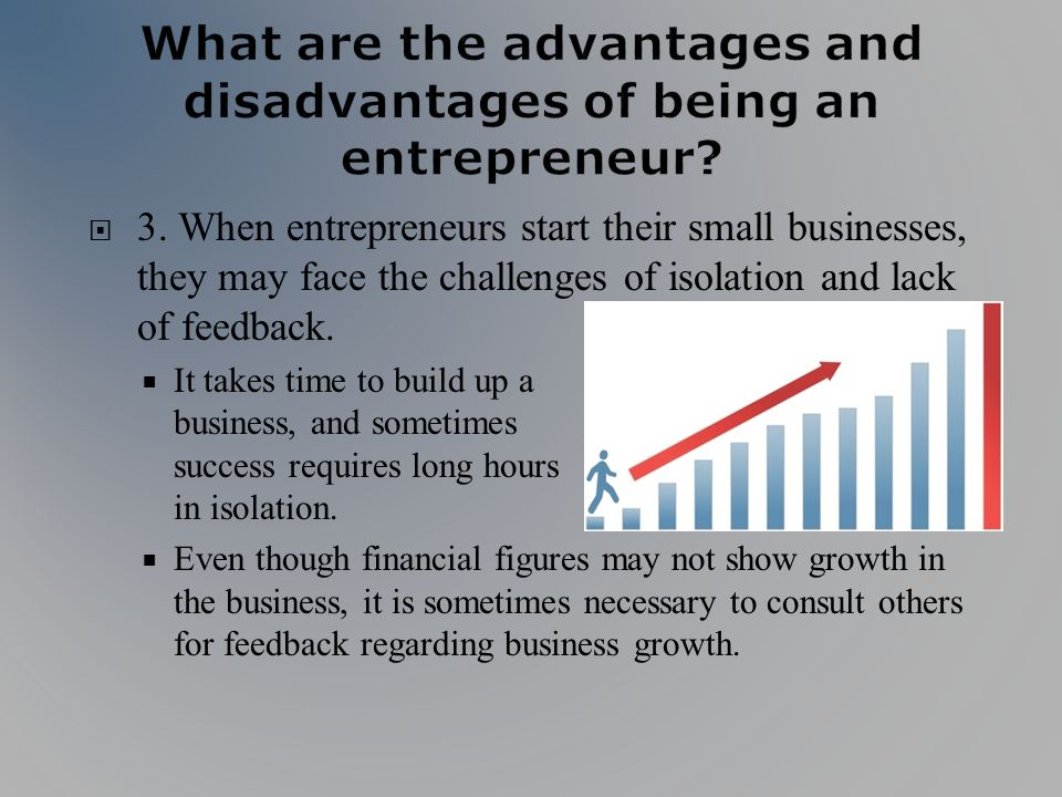 3. When entrepreneurs start their small businesses, they may face the challenges of isolation and lack of feedback. It takes time to build up a busine