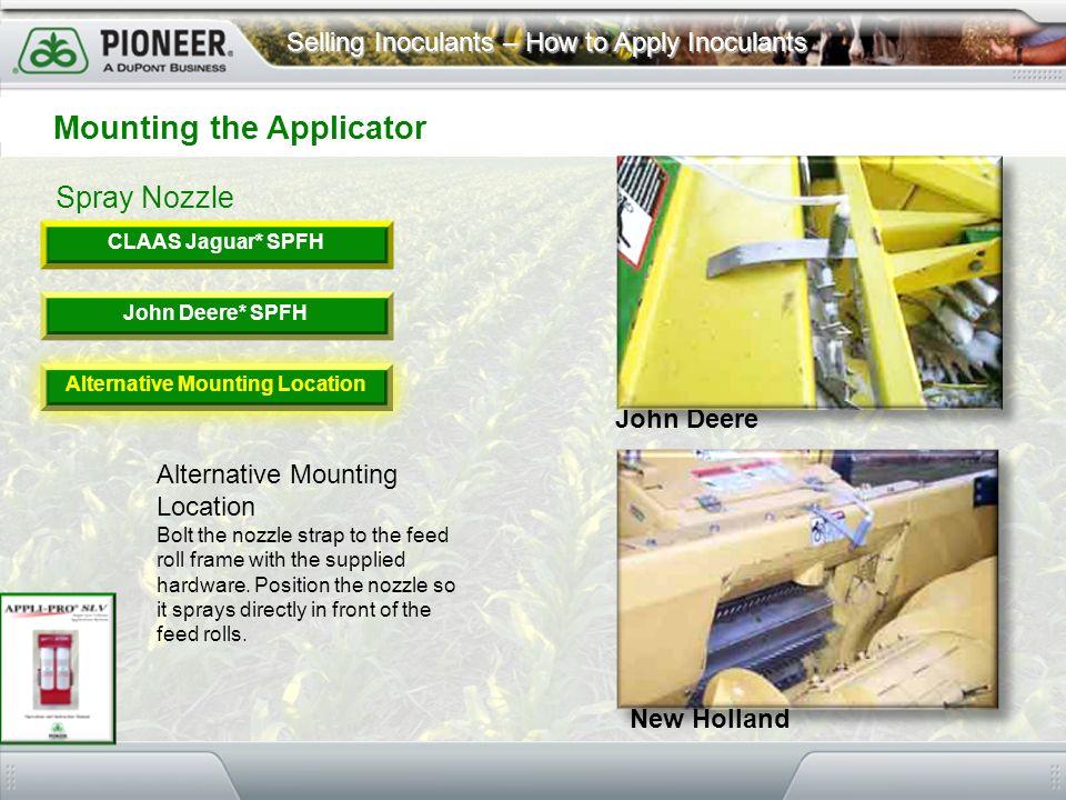 Selling Inoculants – How to Apply Inoculants Spray Nozzle Mounting the Applicator CLAAS Jaguar* SPFH John Deere* SPFH Alternative Mounting Location Bo
