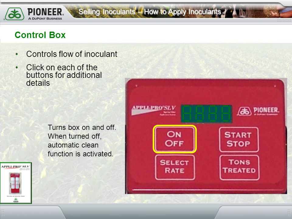 Selling Inoculants – How to Apply Inoculants Controls flow of inoculant Click on each of the buttons for additional details Control Box Turns box on a