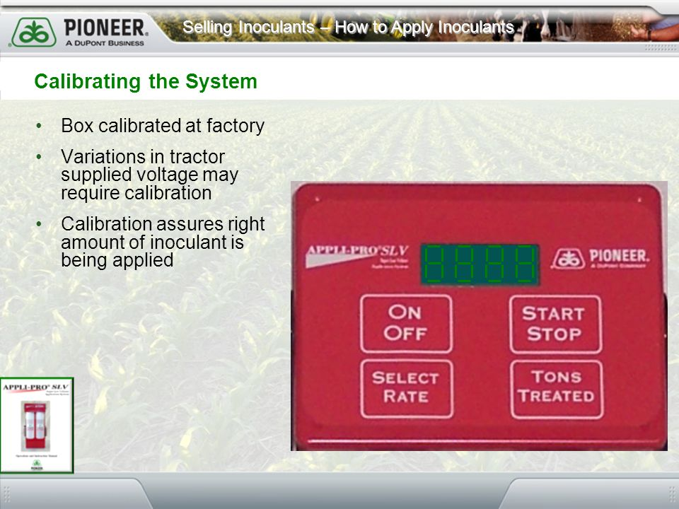 Selling Inoculants – How to Apply Inoculants Box calibrated at factory Variations in tractor supplied voltage may require calibration Calibration assu