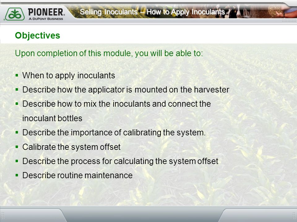 Selling Inoculants – How to Apply Inoculants Objectives Upon completion of this module, you will be able to: When to apply inoculants Describe how the
