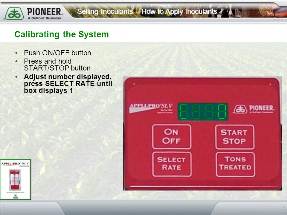 Selling Inoculants – How to Apply Inoculants Calibrating the System Push ON/OFF button Press and hold START/STOP button Adjust number displayed, press