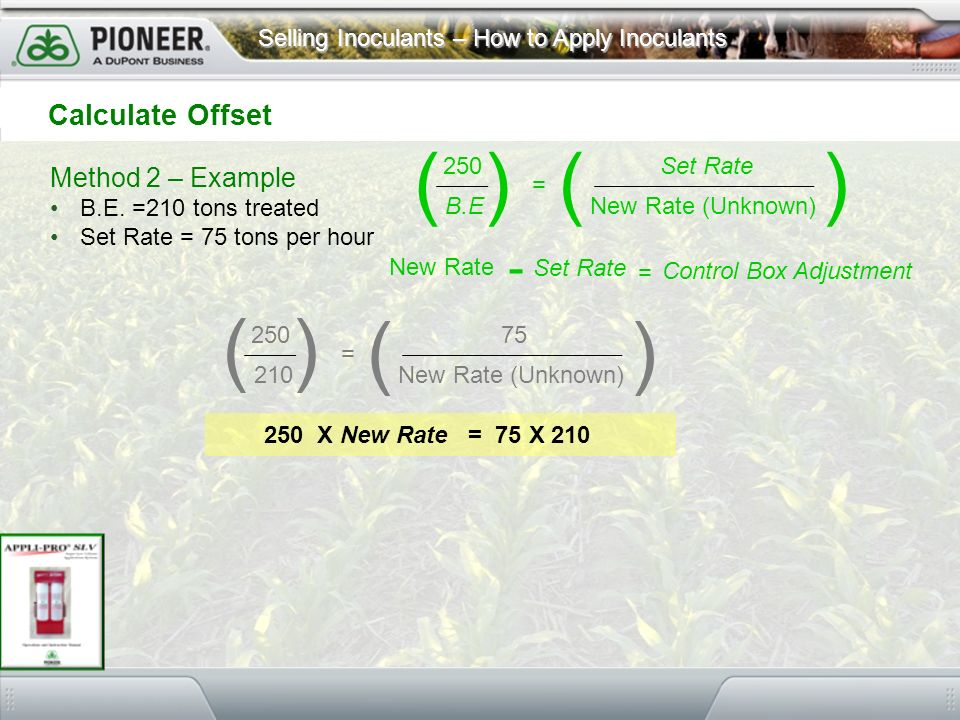 Selling Inoculants – How to Apply Inoculants Method 2 – Example B.E. =210 tons treated Set Rate = 75 tons per hour Calculate Offset 250 B.E Set Rate N