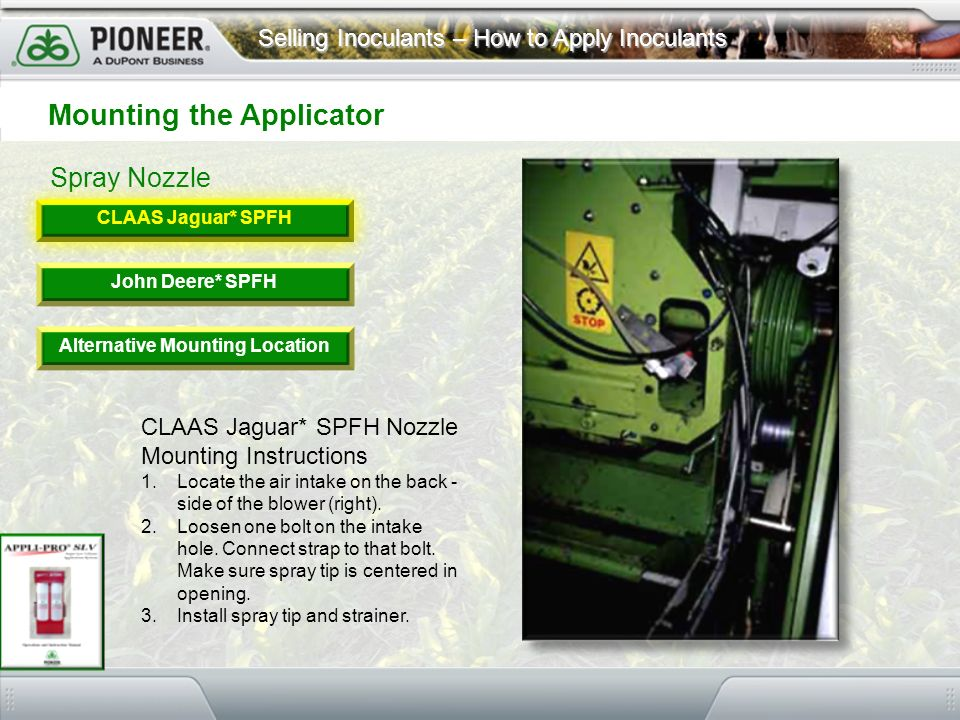 Selling Inoculants – How to Apply Inoculants Spray Nozzle Mounting the Applicator CLAAS Jaguar* SPFH John Deere* SPFH Alternative Mounting Location CL
