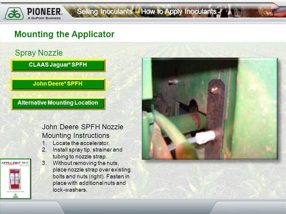 Selling Inoculants – How to Apply Inoculants Spray Nozzle Mounting the Applicator CLAAS Jaguar* SPFH John Deere* SPFH Alternative Mounting Location Jo