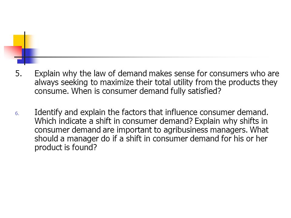 5. Explain why the law of demand makes sense for consumers who are always seeking to maximize their total utility from the products they consume. When