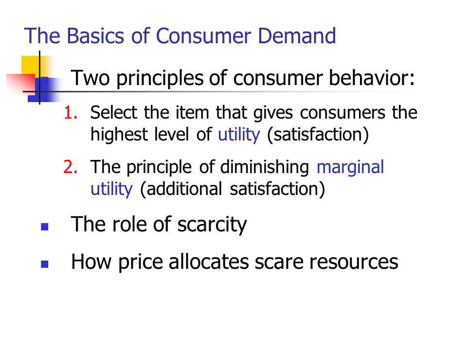 The Basics of Consumer Demand Two principles of consumer behavior: 1.Select the item that gives consumers the highest level of utility (satisfaction)