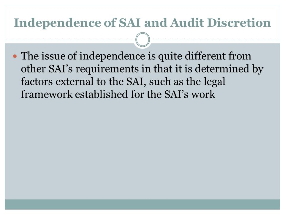 Independence of SAI and Audit Discretion The issue of independence is quite different from other SAIs requirements in that it is determined by factors external to the SAI, such as the legal framework established for the SAIs work