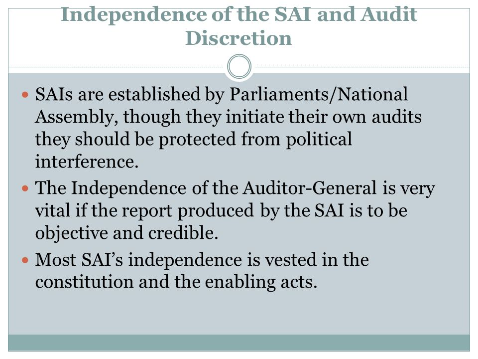 Independence of the SAI and Audit Discretion SAIs are established by Parliaments/National Assembly, though they initiate their own audits they should be protected from political interference.