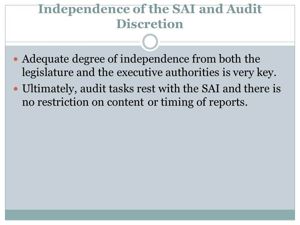 Independence of the SAI and Audit Discretion Adequate degree of independence from both the legislature and the executive authorities is very key.