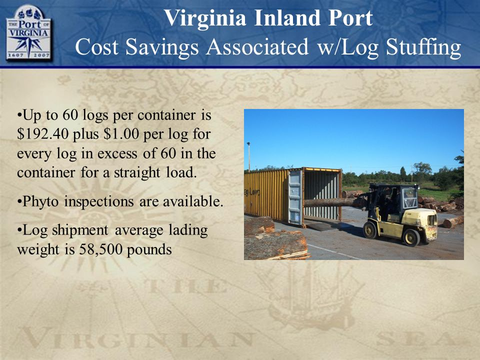 Virginia Inland Port Cost Savings Associated w/Log Stuffing Up to 60 logs per container is $192.40 plus $1.00 per log for every log in excess of 60 in