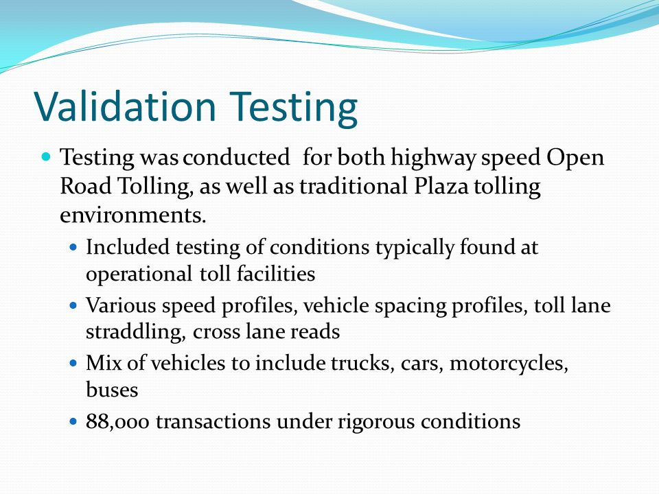 Validation Testing Testing was conducted for both highway speed Open Road Tolling, as well as traditional Plaza tolling environments.