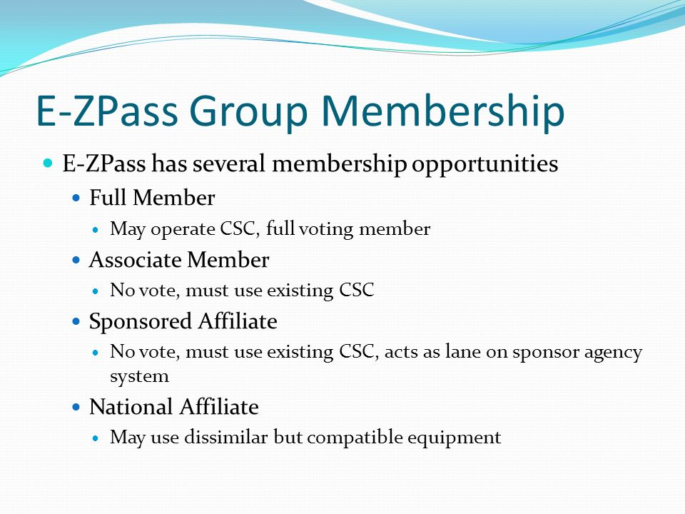 E-ZPass Group Membership E-ZPass has several membership opportunities Full Member May operate CSC, full voting member Associate Member No vote, must use existing CSC Sponsored Affiliate No vote, must use existing CSC, acts as lane on sponsor agency system National Affiliate May use dissimilar but compatible equipment