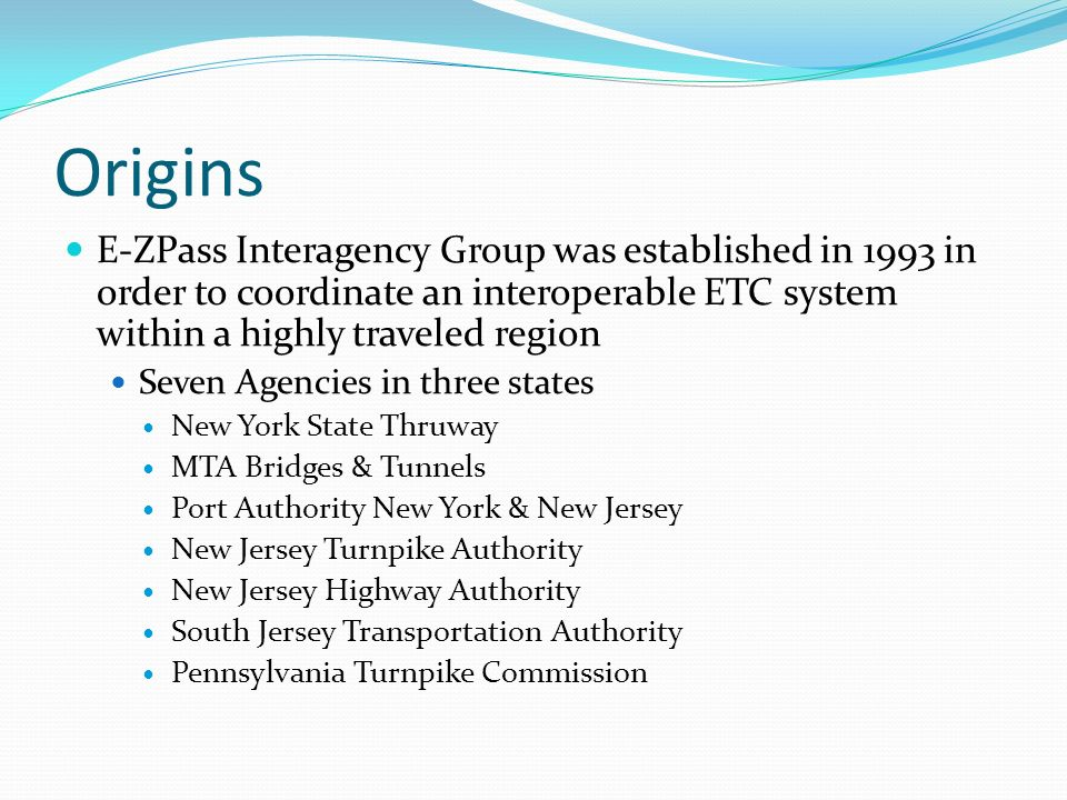 Origins E-ZPass Interagency Group was established in 1993 in order to coordinate an interoperable ETC system within a highly traveled region Seven Agencies in three states New York State Thruway MTA Bridges & Tunnels Port Authority New York & New Jersey New Jersey Turnpike Authority New Jersey Highway Authority South Jersey Transportation Authority Pennsylvania Turnpike Commission