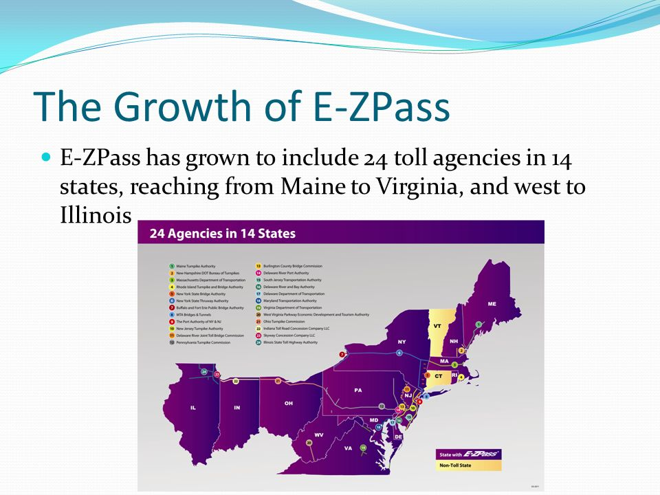 The Growth of E-ZPass E-ZPass has grown to include 24 toll agencies in 14 states, reaching from Maine to Virginia, and west to Illinois