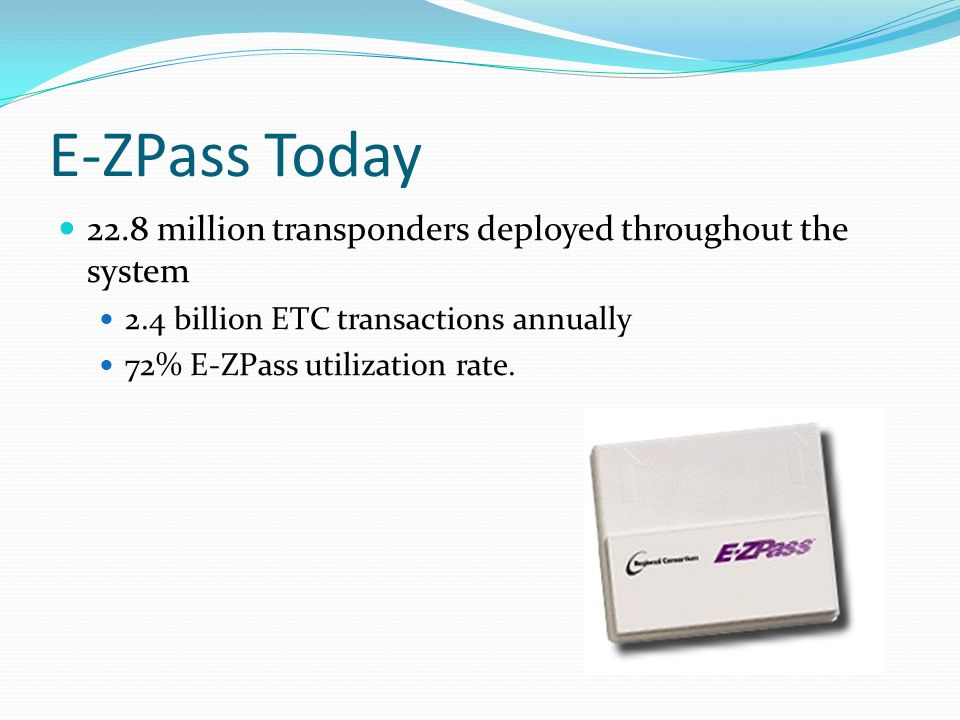 E-ZPass Today 22.8 million transponders deployed throughout the system 2.4 billion ETC transactions annually 72% E-ZPass utilization rate.
