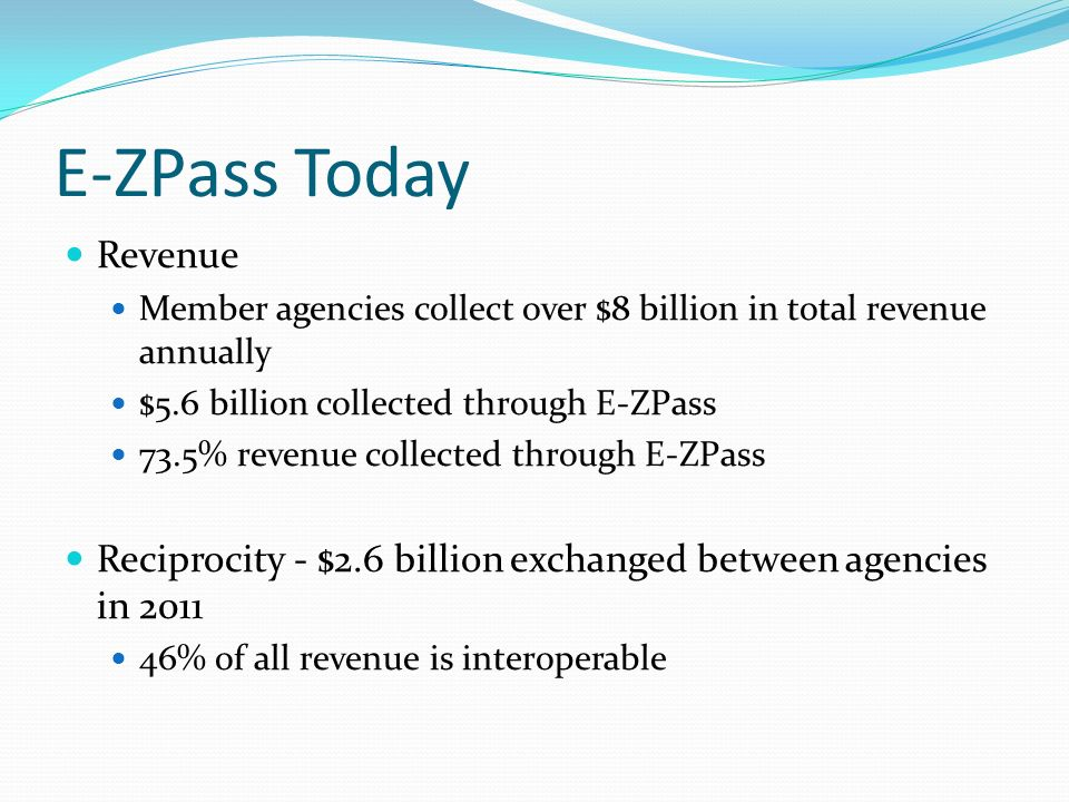 E-ZPass Today Revenue Member agencies collect over $8 billion in total revenue annually $5.6 billion collected through E-ZPass 73.5% revenue collected through E-ZPass Reciprocity - $2.6 billion exchanged between agencies in 2011 46% of all revenue is interoperable