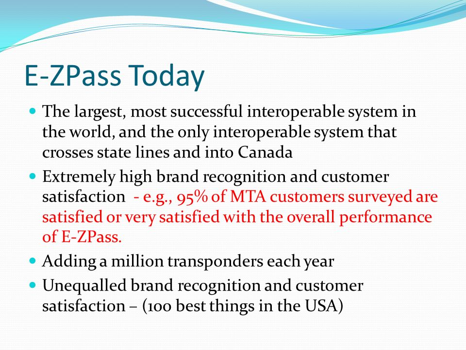 E-ZPass Today The largest, most successful interoperable system in the world, and the only interoperable system that crosses state lines and into Canada Extremely high brand recognition and customer satisfaction - e.g., 95% of MTA customers surveyed are satisfied or very satisfied with the overall performance of E-ZPass.