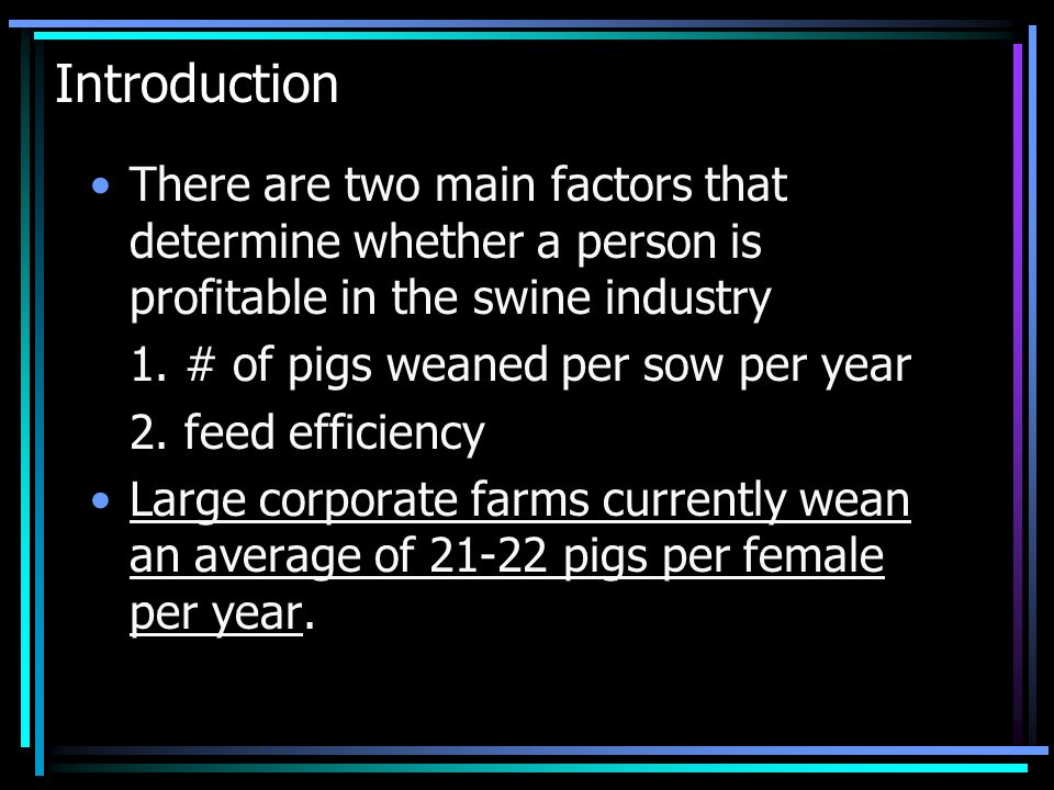 Introduction There are two main factors that determine whether a person is profitable in the swine industry 1. # of pigs weaned per sow per year 2. fe