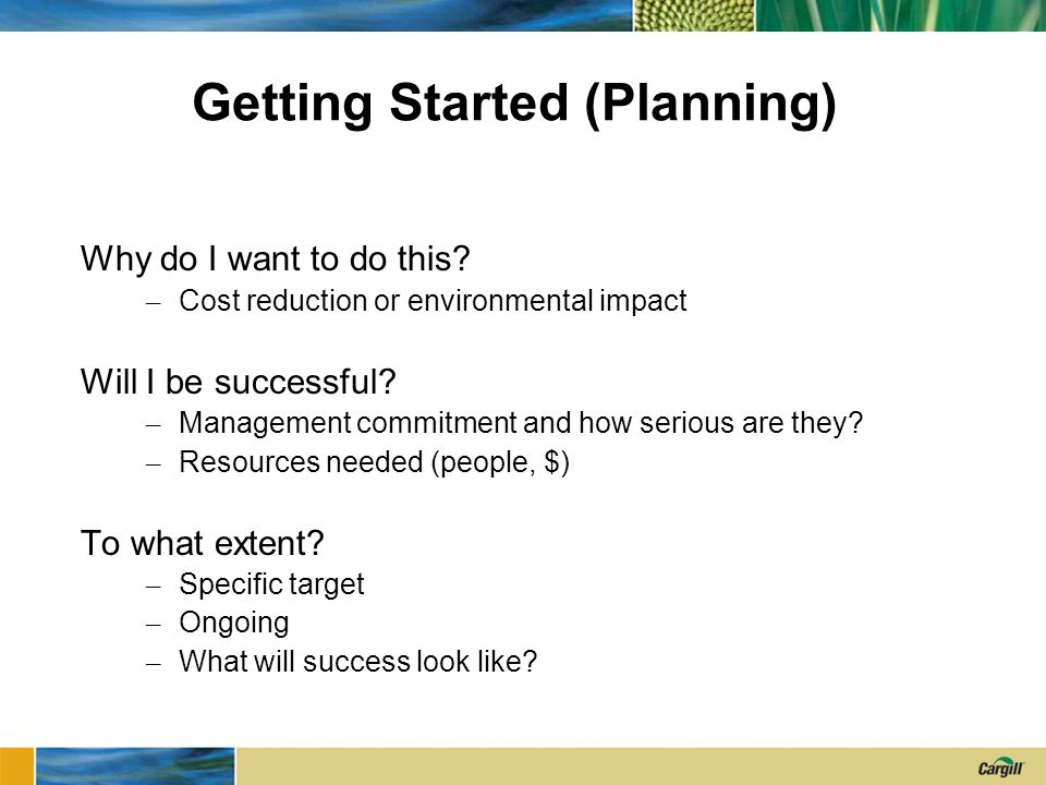 Getting Started (Planning) Why do I want to do this? – Cost reduction or environmental impact Will I be successful? – Management commitment and how se